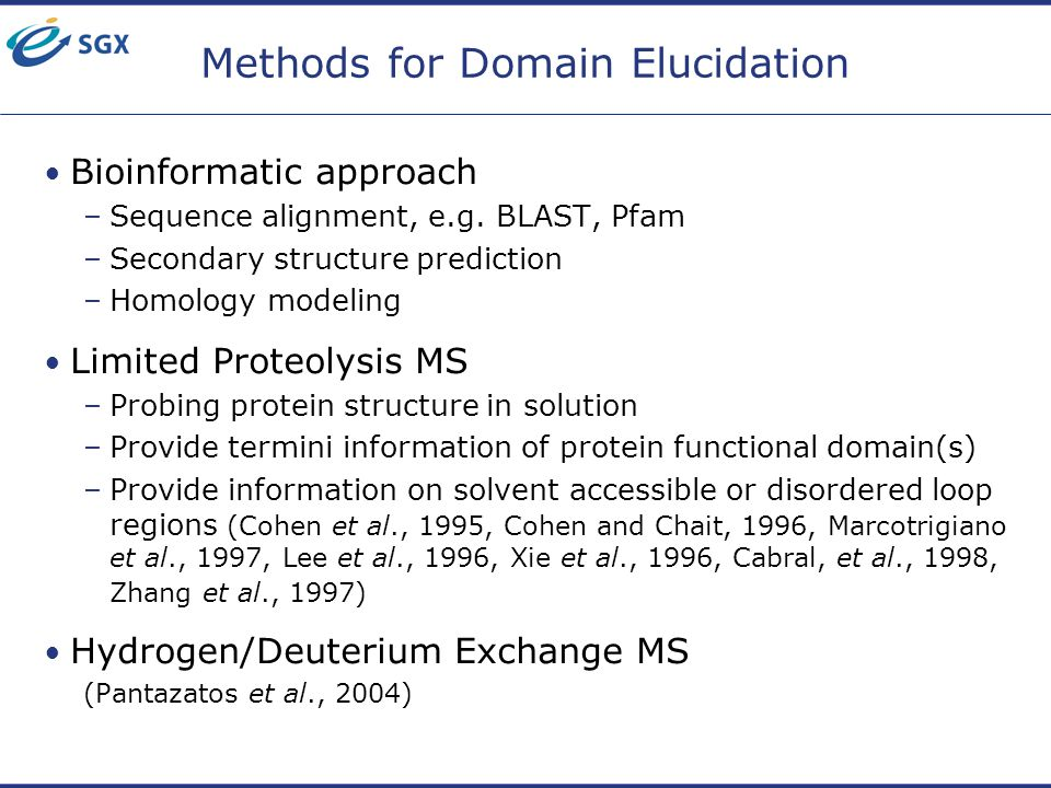 Methods for Domain Elucidation Bioinformatic approach –Sequence alignment, e.g. BLAST, Pfam –Secondary structure prediction –Homology modeling Limited