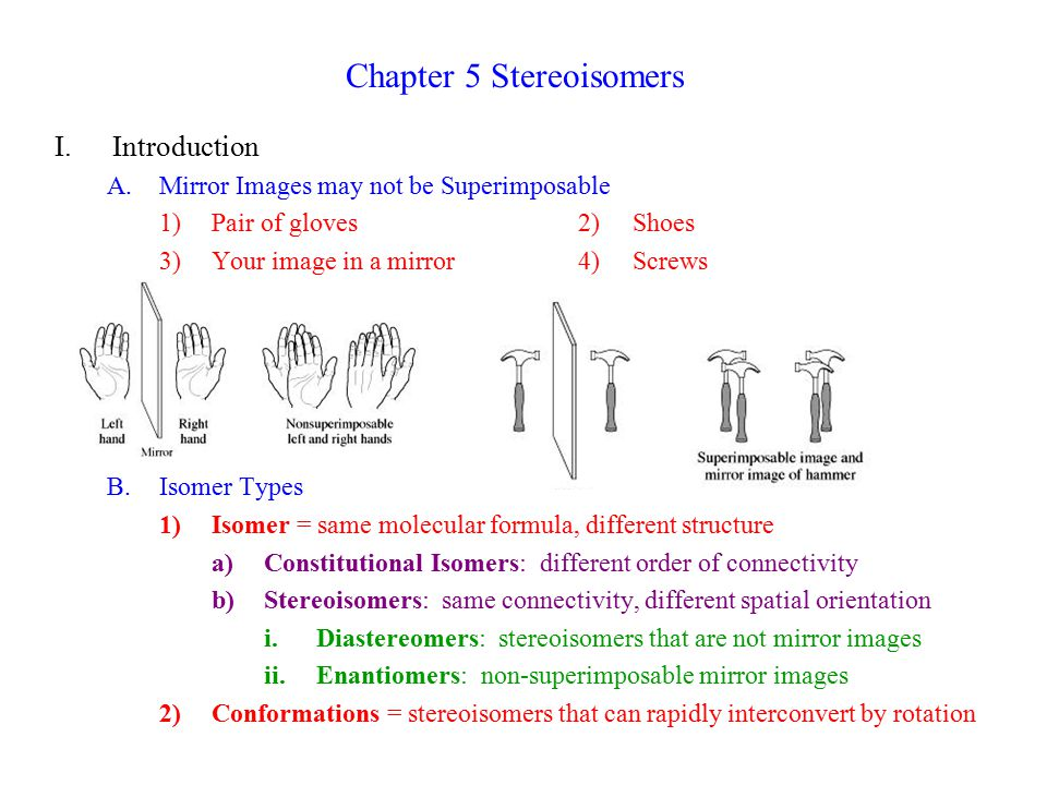 Chapter 5 Stereoisomers I.Introduction A.Mirror Images may not be Superimposable 1)Pair of gloves2) Shoes 3)Your image in a mirror 4) Screws B.Isomer