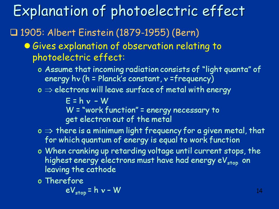 14 Explanation of photoelectric effect  1905: Albert Einstein (1879-1955) (Bern) lGives explanation of observation relating to photoelectric effect: oAssume that incoming radiation consists of light quanta of energy h (h = Planck's constant, =frequency) o  electrons will leave surface of metal with energy E = h – W W = work function = energy necessary to get electron out of the metal o  there is a minimum light frequency for a given metal, that for which quantum of energy is equal to work function oWhen cranking up retarding voltage until current stops, the highest energy electrons must have had energy eV stop on leaving the cathode oTherefore eV stop = h – W