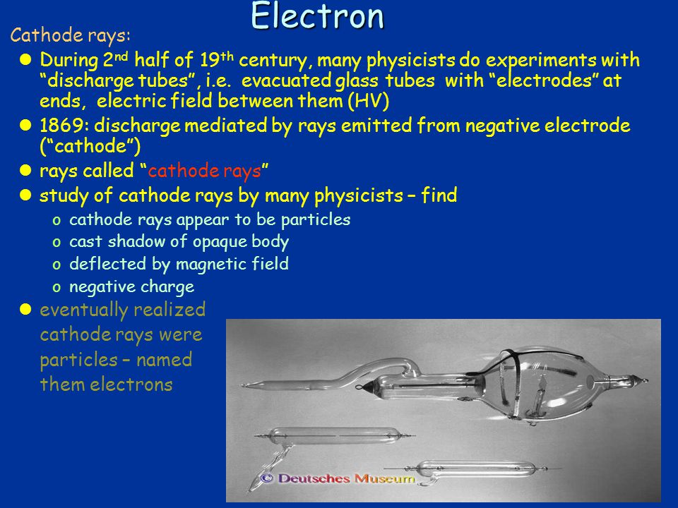 4Electron  Cathode rays: lDuring 2 nd half of 19 th century, many physicists do experiments with discharge tubes , i.e.