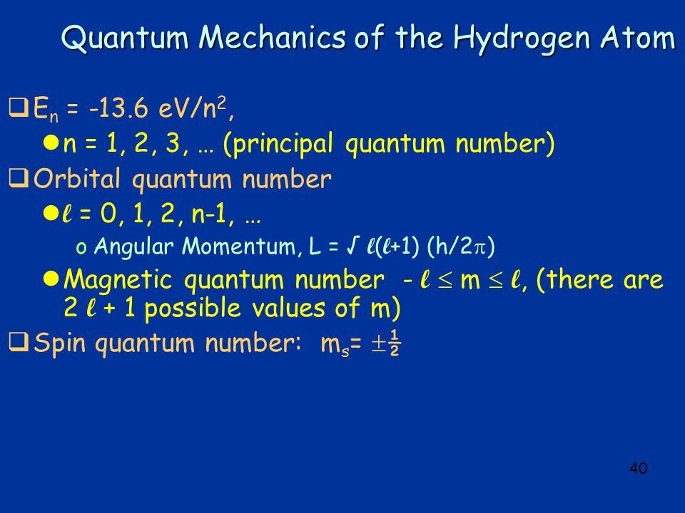 40 Quantum Mechanics of the Hydrogen Atom  E n = -13.6 eV/n 2, ln = 1, 2, 3, … (principal quantum number)  Orbital quantum number l = 0, 1, 2, n-1, … oAngular Momentum, L = √ l ( l +1) (h/2  ) Magnetic quantum number - l  m  l, (there are 2 l + 1 possible values of m)  Spin quantum number: m s =  ½