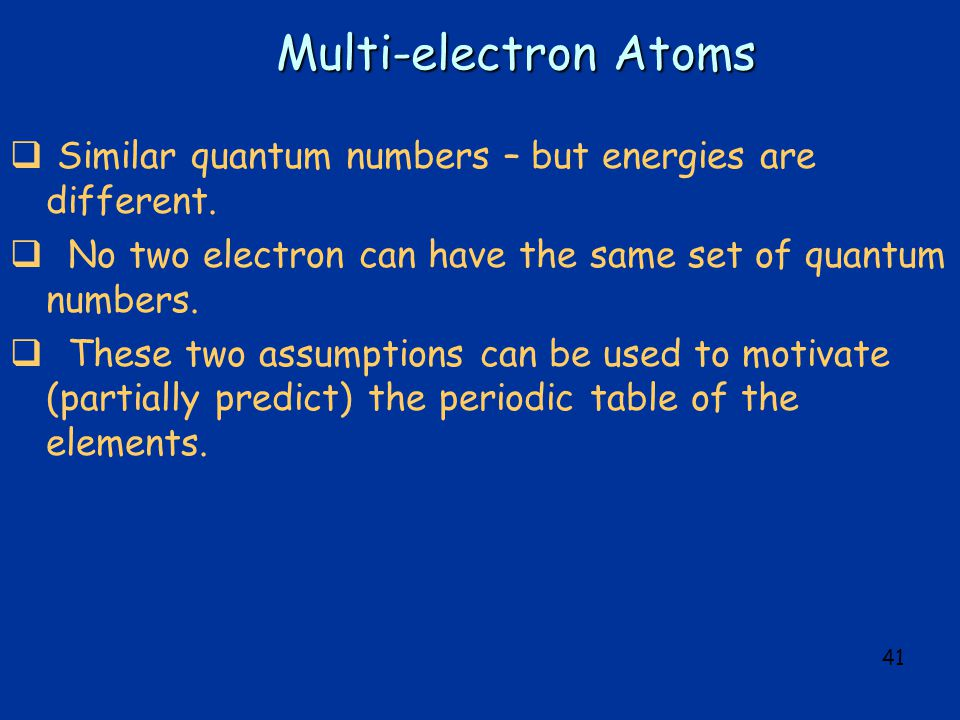 41 Multi-electron Atoms  Similar quantum numbers – but energies are different.