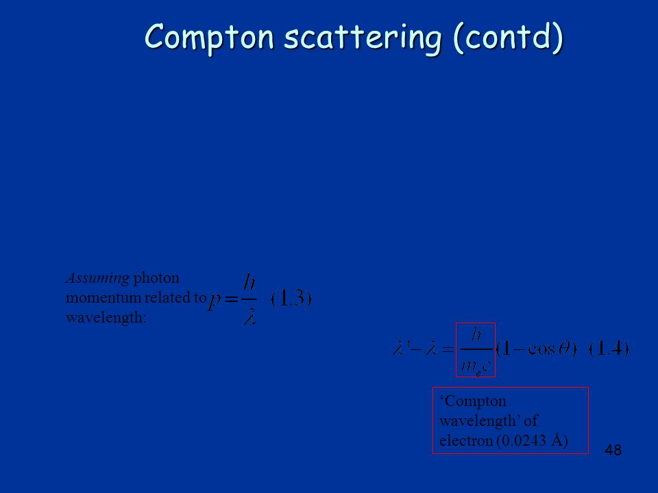 48 Compton scattering (contd) Assuming photon momentum related to wavelength: 'Compton wavelength' of electron (0.0243 Å)