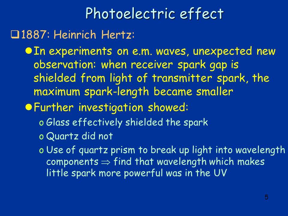 5 Photoelectric effect  1887: Heinrich Hertz: lIn experiments on e.m.