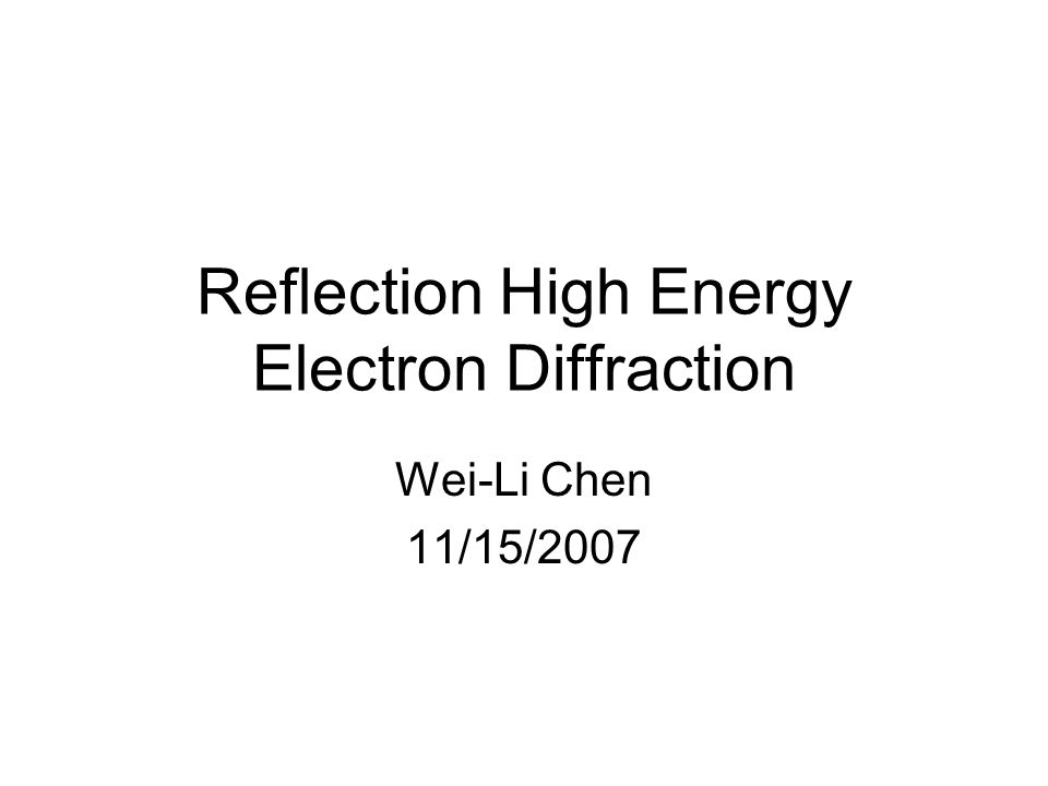 Reflection High Energy Electron Diffraction Wei-Li Chen 11/15/2007