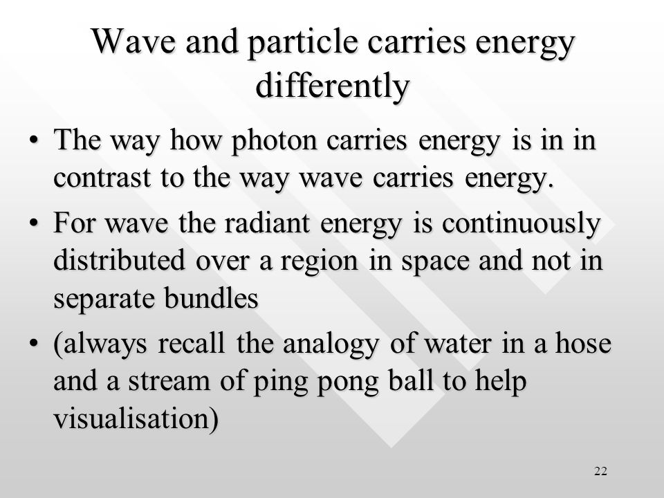 21 Flux of radiant energy appears like a continuum at macroscopic scale of intensity Granularity of light (in terms of photon) becomes manifest when magnified Photon is granular