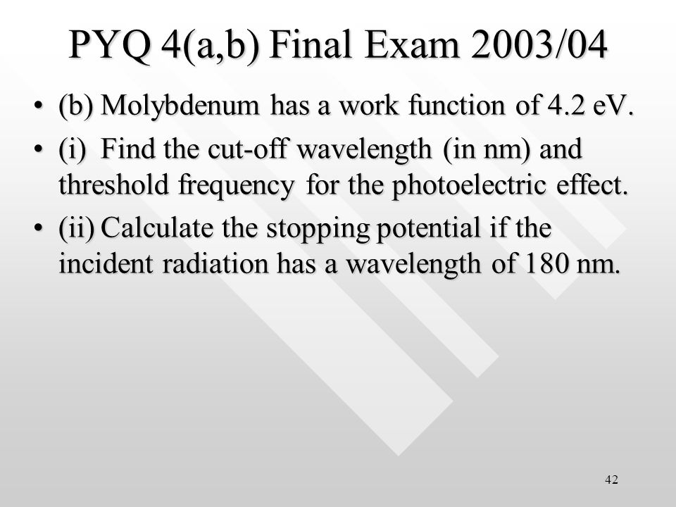 41 Solution for Q3a The energy of a 400 nm photon is E = hc/ = 3.11 eVThe energy of a 400 nm photon is E = hc/ = 3.11 eV The effect will occur only in lithium*The effect will occur only in lithium* Q3a(ii)Q3a(ii) For lithium, K max = h – W 0For lithium, K max = h – W 0 = 3.11 eV – 2.30 eV = 3.11 eV – 2.30 eV = 0.81 eV = 0.81 eV *marks are deducted for calculating K max for beryllium and mercury which is meaningless