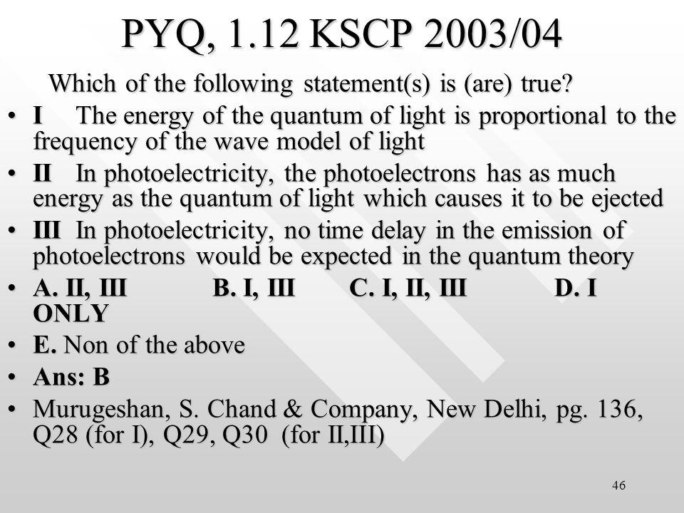 45 (a) E= h = hc/ = 1240eV · nm/400 nm = 3.1 eV (b) The stopping potential x e = Max Kinetic energy of the photon => eV s = K max = h - W 0 = (3.1 - 2.9) eV Hence, V s = 0.2 V i.e.