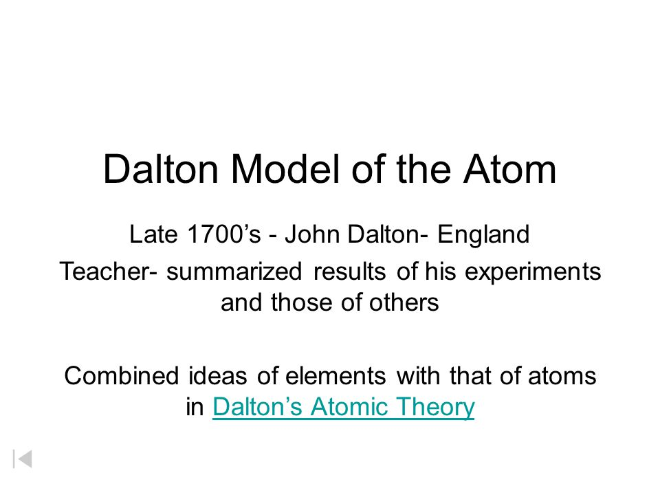 Dalton Model of the Atom Late 1700's - John Dalton- England Teacher- summarized results of his experiments and those of others Combined ideas of elements with that of atoms in Dalton's Atomic TheoryDalton's Atomic Theory