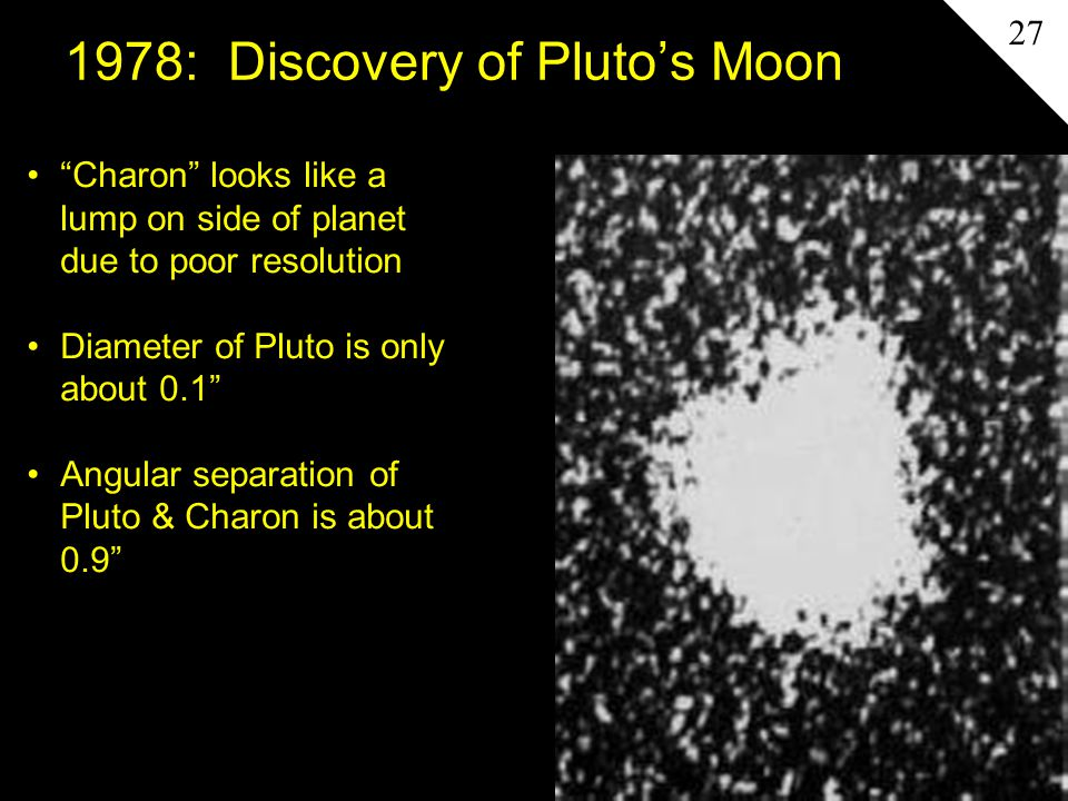 "1978: Discovery of Pluto's Moon ""Charon"" looks like a lump on side of planet due to poor resolution Diameter of Pluto is only about 0.1"" Angular separ"