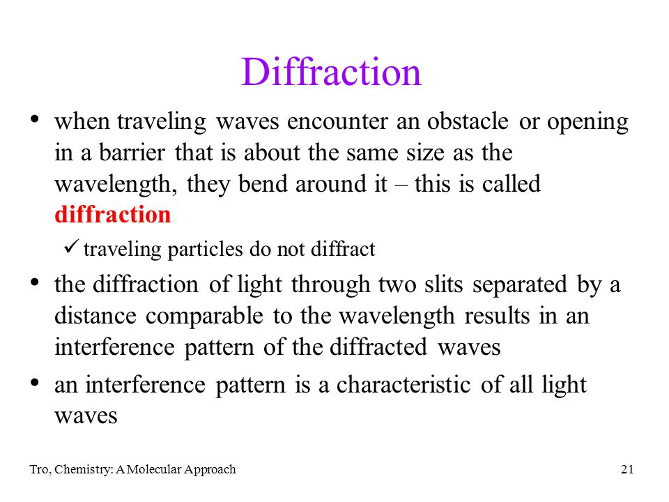 Tro, Chemistry: A Molecular Approach21 Diffraction when traveling waves encounter an obstacle or opening in a barrier that is about the same size as the wavelength, they bend around it – this is called diffraction traveling particles do not diffract the diffraction of light through two slits separated by a distance comparable to the wavelength results in an interference pattern of the diffracted waves an interference pattern is a characteristic of all light waves
