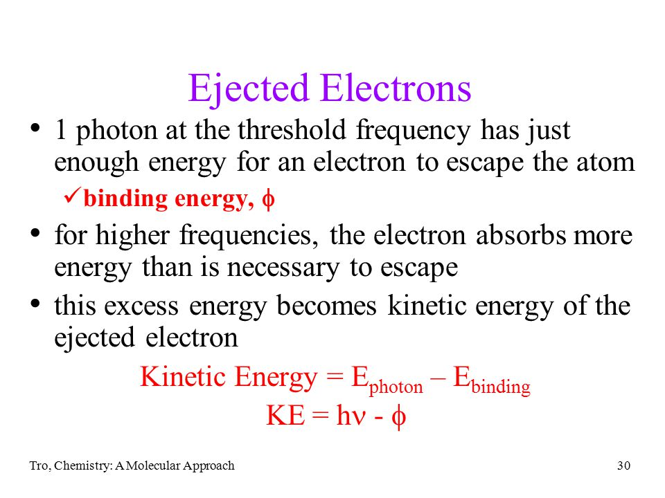 Tro, Chemistry: A Molecular Approach30 Ejected Electrons 1 photon at the threshold frequency has just enough energy for an electron to escape the atom binding energy,  for higher frequencies, the electron absorbs more energy than is necessary to escape this excess energy becomes kinetic energy of the ejected electron Kinetic Energy = E photon – E binding KE = h - 