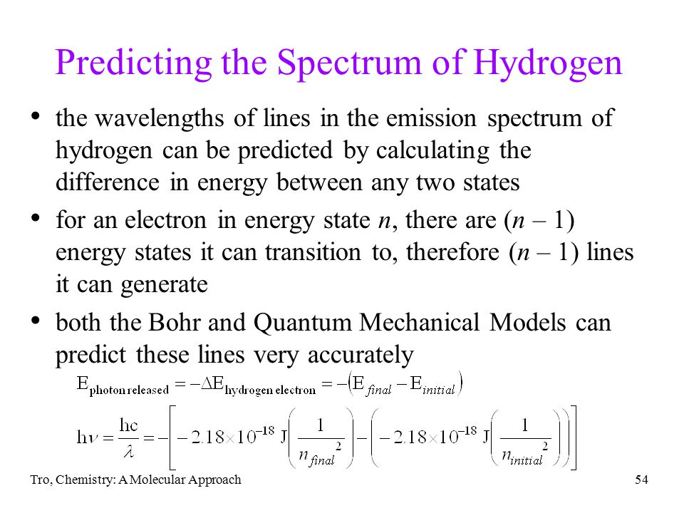 Tro, Chemistry: A Molecular Approach54 Predicting the Spectrum of Hydrogen the wavelengths of lines in the emission spectrum of hydrogen can be predicted by calculating the difference in energy between any two states for an electron in energy state n, there are (n – 1) energy states it can transition to, therefore (n – 1) lines it can generate both the Bohr and Quantum Mechanical Models can predict these lines very accurately