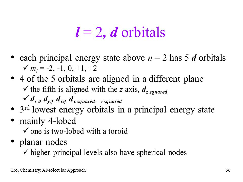 Tro, Chemistry: A Molecular Approach66 l = 2, d orbitals each principal energy state above n = 2 has 5 d orbitals m l = -2, -1, 0, +1, +2 4 of the 5 orbitals are aligned in a different plane the fifth is aligned with the z axis, d z squared d xy, d yz, d xz, d x squared – y squared 3 rd lowest energy orbitals in a principal energy state mainly 4-lobed one is two-lobed with a toroid planar nodes higher principal levels also have spherical nodes