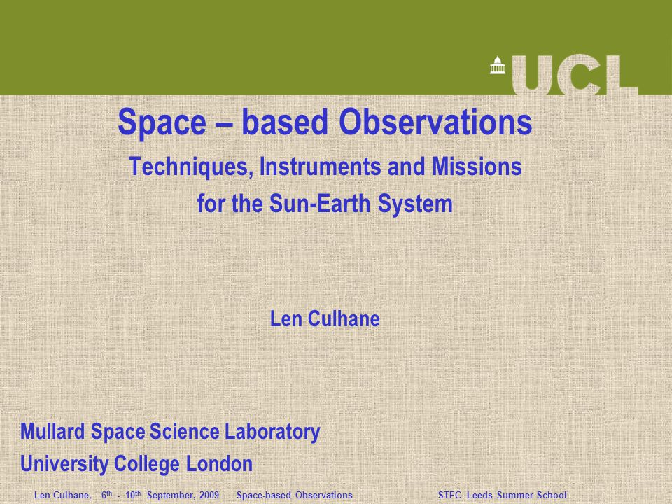 Len Culhane,6 th - 10 th September, 2009 Space-based ObservationsSTFC Leeds Summer School Environmental Challenges in Orbit Vacuum of Space - contaminants can move from one part of an instrument to another - will preferentially deposit on cold surfaces - can cause serious degradation of optical surfaces particularly at EUV wavelengths - high voltage discharge can occur if instrument is not fully evacuated Thermal Environment - spacecraft illuminated by Sun on one side (T~6000K) and Earth (T~300K) or space (T~4K) on the other - temperature must be controlled to ~ 10 ± 5 deg C to maintain e.g.
