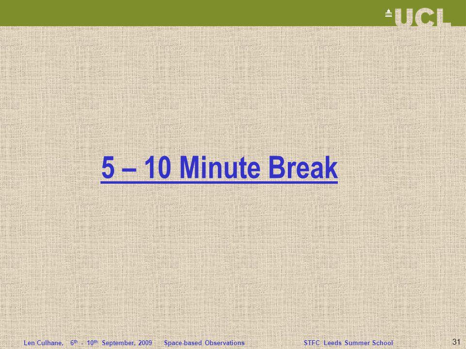 Len Culhane,6 th - 10 th September, 2009 Space-based ObservationsSTFC Leeds Summer School 5 – 10 Minute Break 31