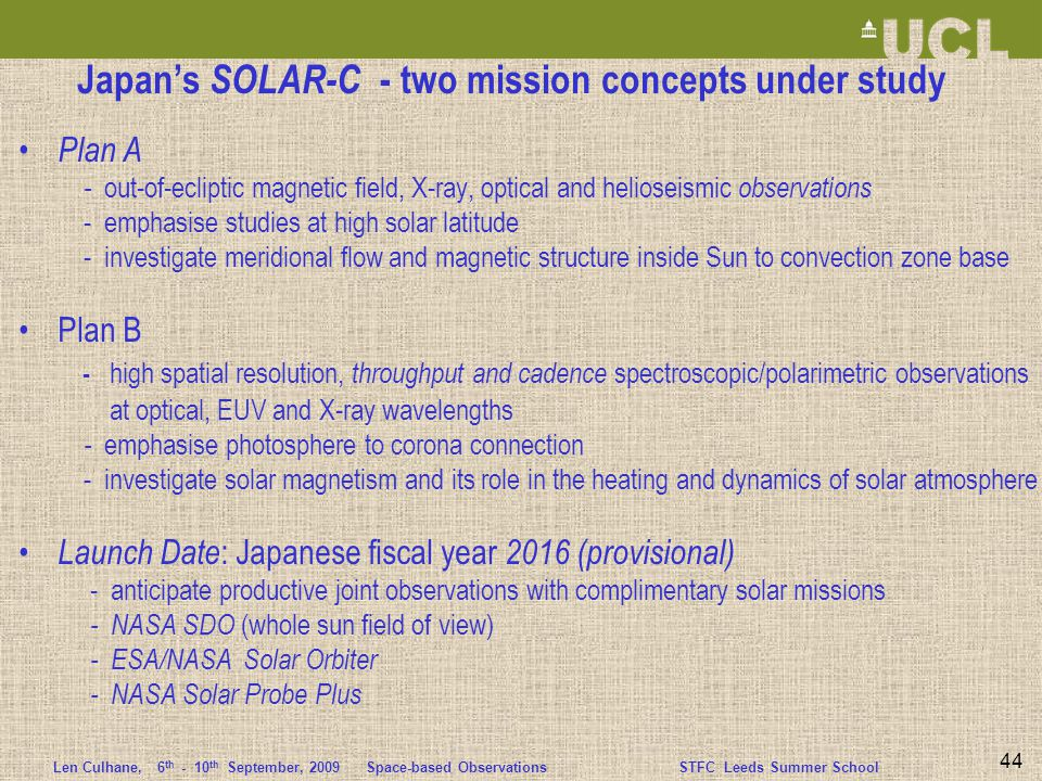 Len Culhane,6 th - 10 th September, 2009 Space-based ObservationsSTFC Leeds Summer School 44 Japan's SOLAR-C - two mission concepts under study Plan A - out-of-ecliptic magnetic field, X-ray, optical and helioseismic observations - emphasise studies at high solar latitude - investigate meridional flow and magnetic structure inside Sun to convection zone base Plan B - high spatial resolution, throughput and cadence spectroscopic/polarimetric observations at optical, EUV and X-ray wavelengths - emphasise photosphere to corona connection - investigate solar magnetism and its role in the heating and dynamics of solar atmosphere Launch Date : Japanese fiscal year 2016 (provisional) - anticipate productive joint observations with complimentary solar missions - NASA SDO (whole sun field of view) - ESA/NASA Solar Orbiter - NASA Solar Probe Plus