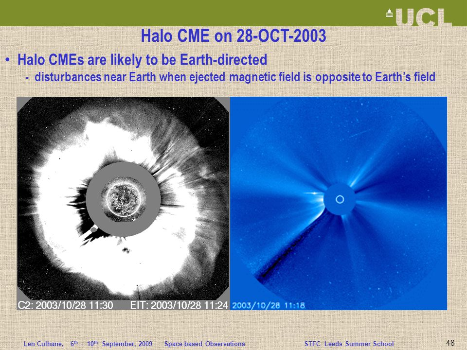 Len Culhane,6 th - 10 th September, 2009 Space-based ObservationsSTFC Leeds Summer School 48 Halo CME on 28-OCT-2003 Halo CMEs are likely to be Earth-directed - disturbances near Earth when ejected magnetic field is opposite to Earth's field