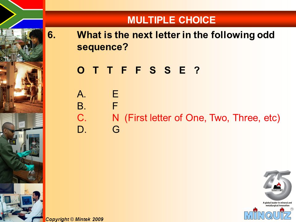 Copyright © Mintek 2009 MULTIPLE CHOICE 6. What is the next letter in the following odd sequence.