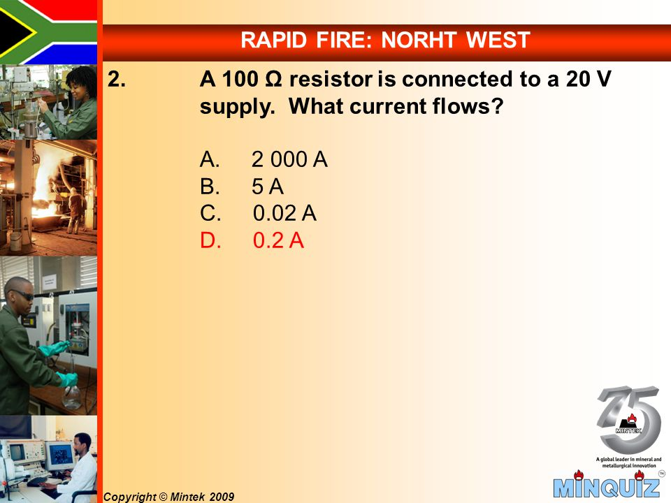 Copyright © Mintek 2009 RAPID FIRE: NORHT WEST 2. A 100 Ω resistor is connected to a 20 V supply.