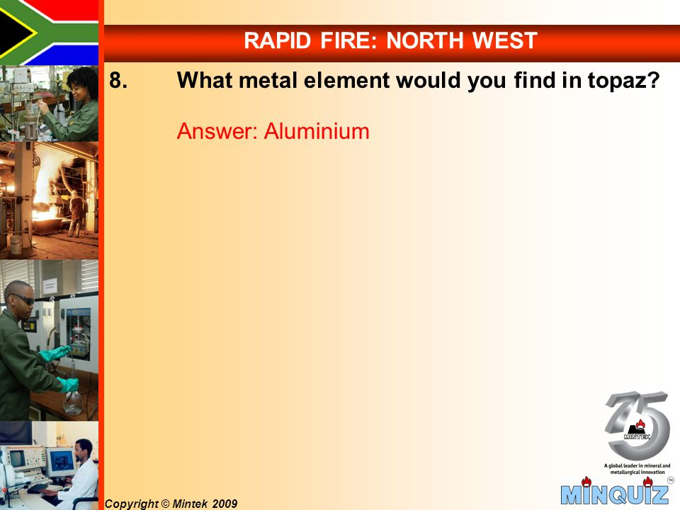 Copyright © Mintek 2009 RAPID FIRE: NORTH WEST 8. What metal element would you find in topaz.