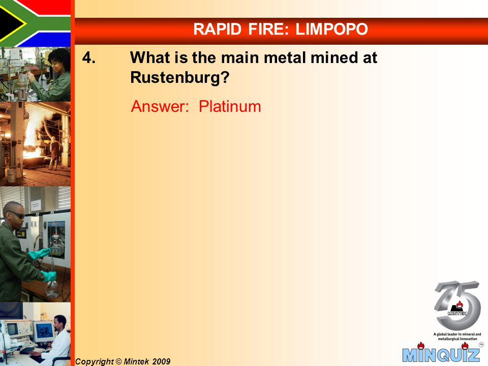 Copyright © Mintek 2009 RAPID FIRE: LIMPOPO 4. What is the main metal mined at Rustenburg.