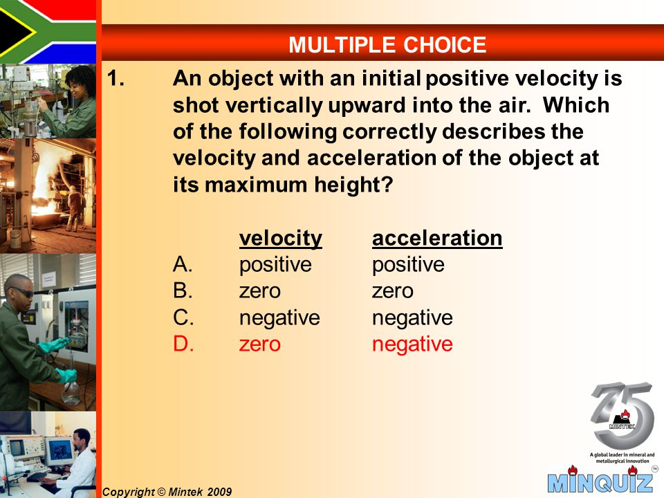 Copyright © Mintek 2009 MULTIPLE CHOICE 1.An object with an initial positive velocity is shot vertically upward into the air.