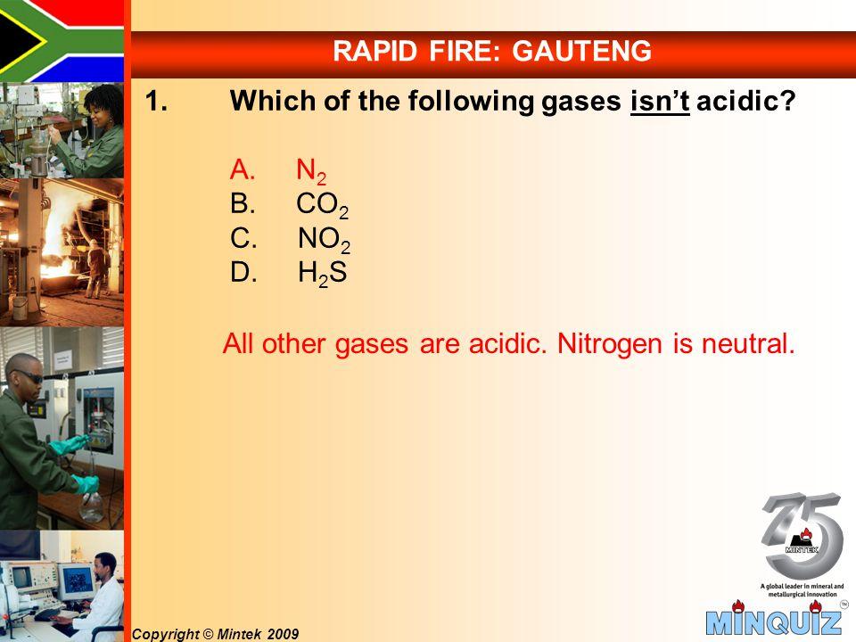 Copyright © Mintek 2009 RAPID FIRE: GAUTENG 1. Which of the following gases isn't acidic.