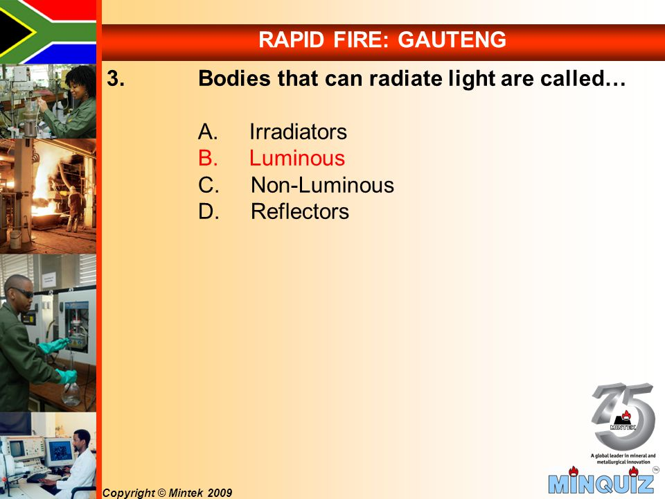 Copyright © Mintek 2009 RAPID FIRE: GAUTENG 3. Bodies that can radiate light are called… A.