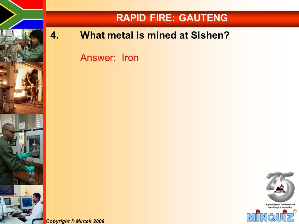 Copyright © Mintek 2009 RAPID FIRE: GAUTENG 4. What metal is mined at Sishen Answer: Iron