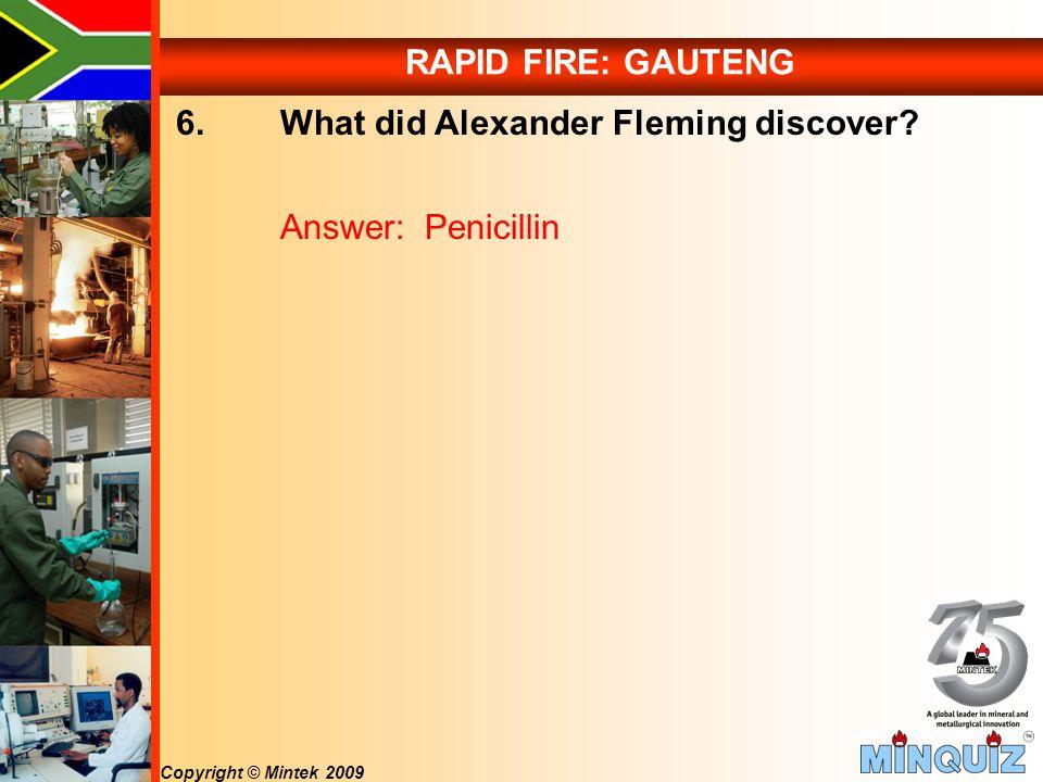 Copyright © Mintek 2009 RAPID FIRE: GAUTENG 6. What did Alexander Fleming discover.