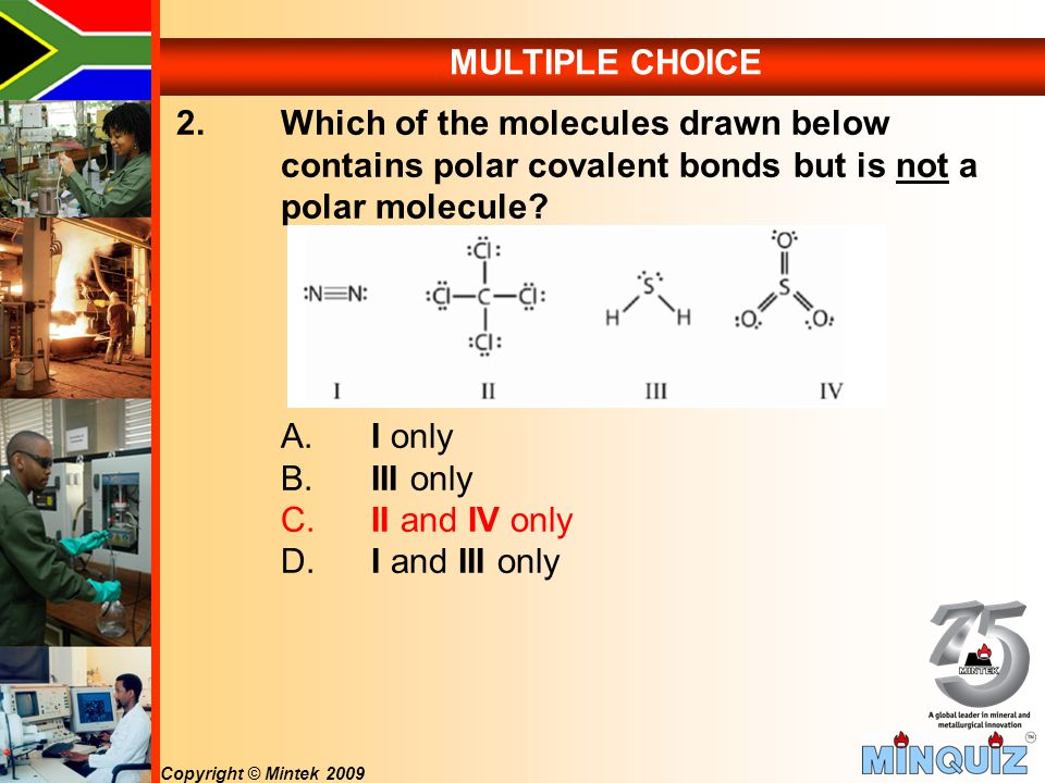 Copyright © Mintek 2009 MULTIPLE CHOICE 2.Which of the molecules drawn below contains polar covalent bonds but is not a polar molecule.