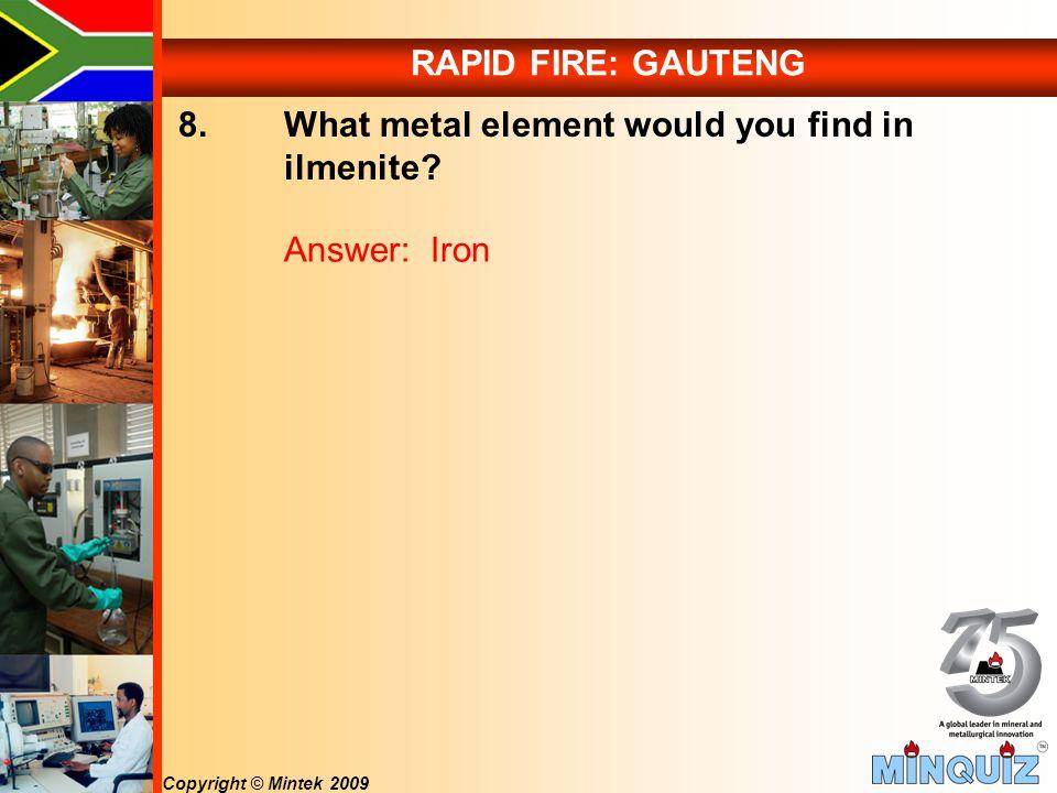 Copyright © Mintek 2009 RAPID FIRE: GAUTENG 8. What metal element would you find in ilmenite.