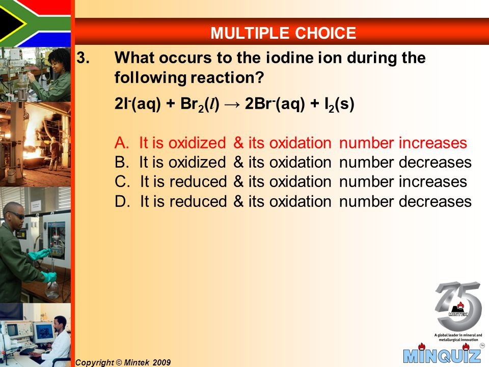Copyright © Mintek 2009 MULTIPLE CHOICE 3.What occurs to the iodine ion during the following reaction.