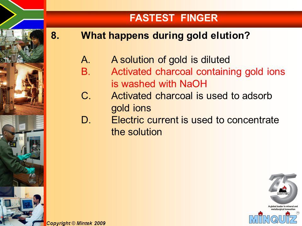 Copyright © Mintek 2009 FASTEST FINGER 8. What happens during gold elution.