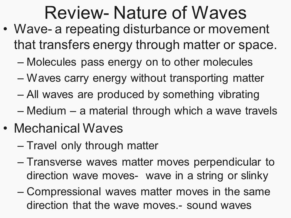 Review- Nature of Waves Wave- a repeating disturbance or movement that transfers energy through matter or space. –Molecules pass energy on to other mo