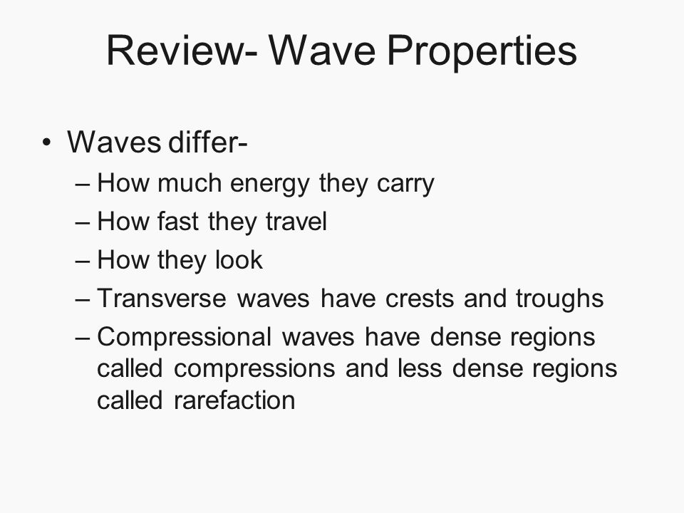 Review- Wave Properties Waves differ- –How much energy they carry –How fast they travel –How they look –Transverse waves have crests and troughs –Comp