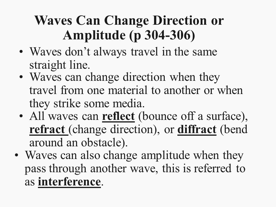 Waves don't always travel in the same straight line. Waves Can Change Direction or Amplitude (p 304-306) Waves can change direction when they travel f