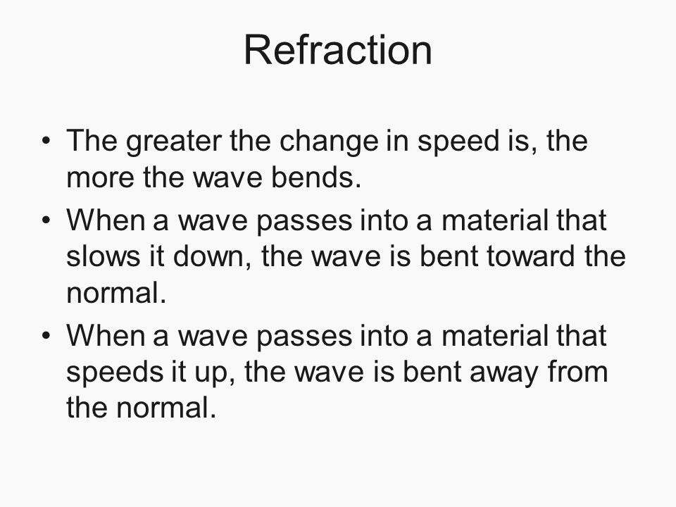 Refraction The greater the change in speed is, the more the wave bends. When a wave passes into a material that slows it down, the wave is bent toward