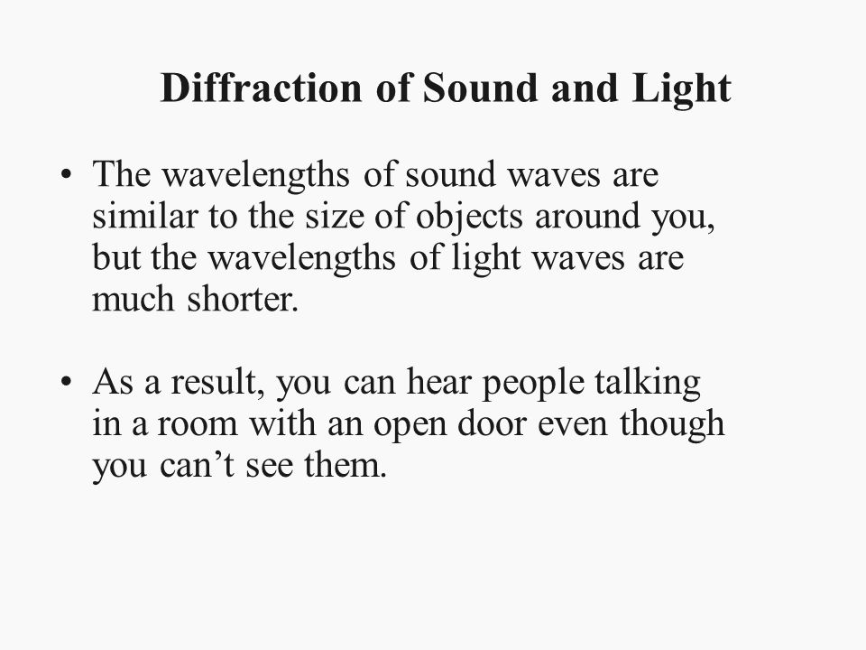The wavelengths of sound waves are similar to the size of objects around you, but the wavelengths of light waves are much shorter. Diffraction of Soun