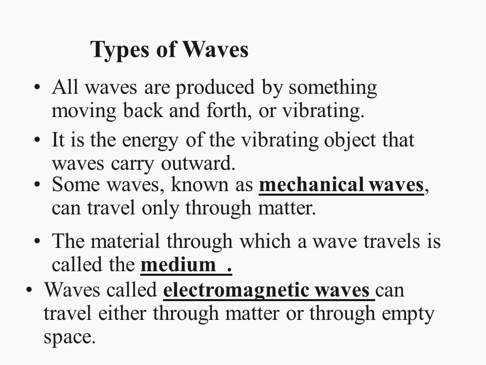 All waves are produced by something moving back and forth, or vibrating. Types of Waves It is the energy of the vibrating object that waves carry outw