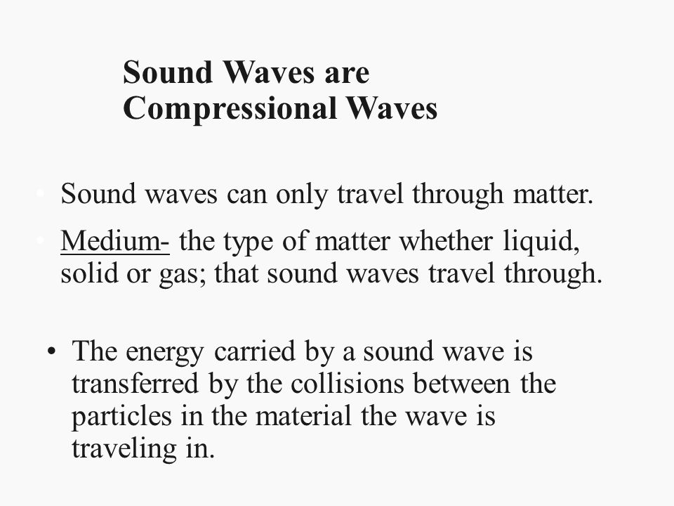 Sound Waves are Compressional Waves Sound waves can only travel through matter. Medium- the type of matter whether liquid, solid or gas; that sound wa