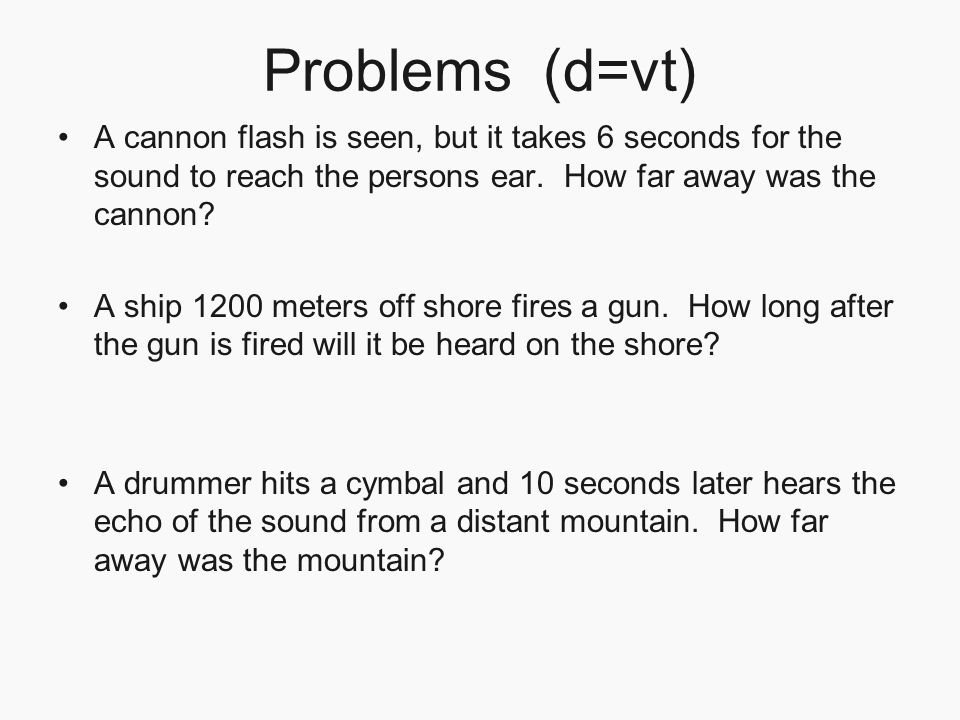 Problems (d=vt) A cannon flash is seen, but it takes 6 seconds for the sound to reach the persons ear. How far away was the cannon? A ship 1200 meters