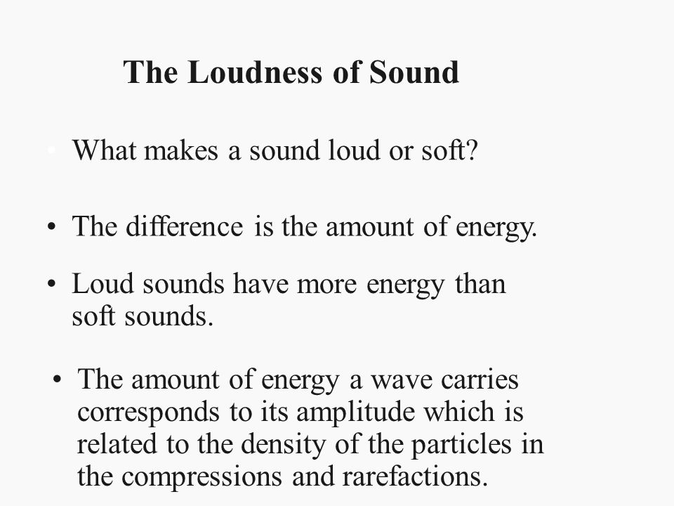 The Loudness of Sound What makes a sound loud or soft? The difference is the amount of energy. Loud sounds have more energy than soft sounds. The amou