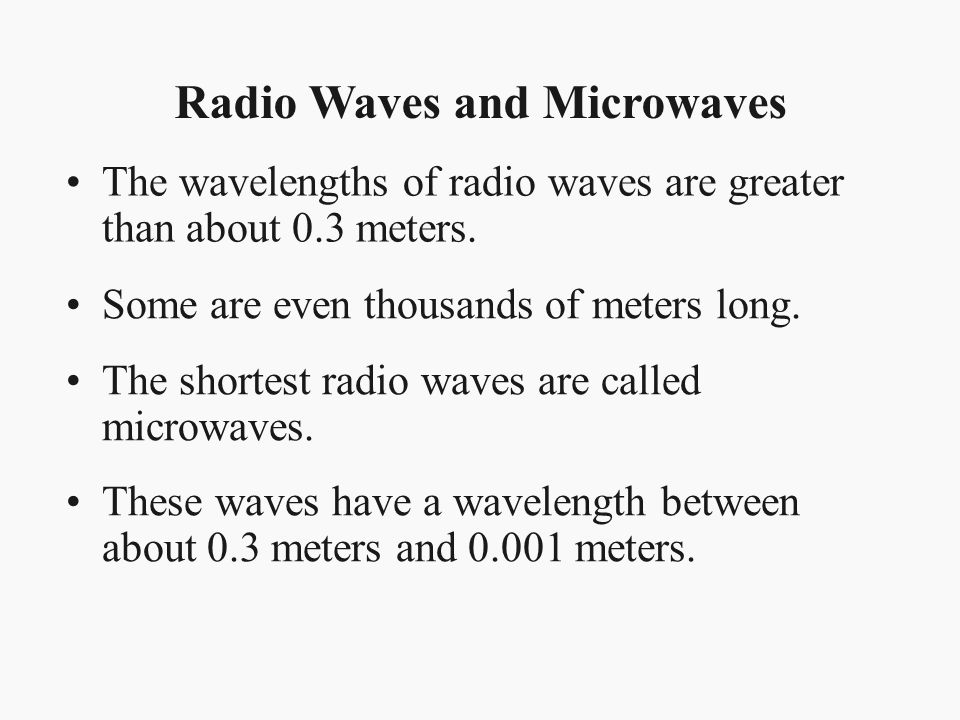 Radio Waves and Microwaves The wavelengths of radio waves are greater than about 0.3 meters. Some are even thousands of meters long. The shortest radi