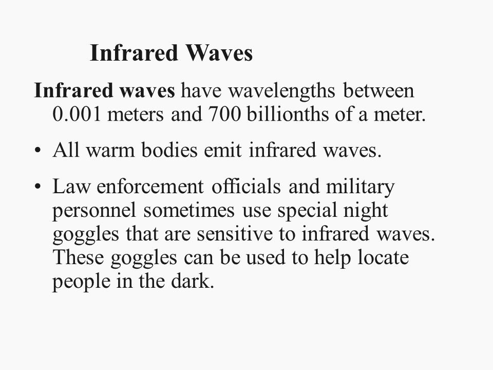 Infrared Waves Infrared waves have wavelengths between 0.001 meters and 700 billionths of a meter. All warm bodies emit infrared waves. Law enforcemen