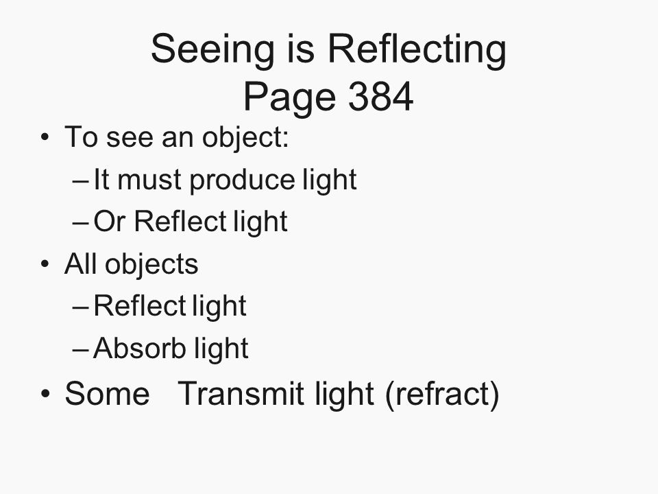 Seeing is Reflecting Page 384 To see an object: –It must produce light –Or Reflect light All objects –Reflect light –Absorb light Some Transmit light