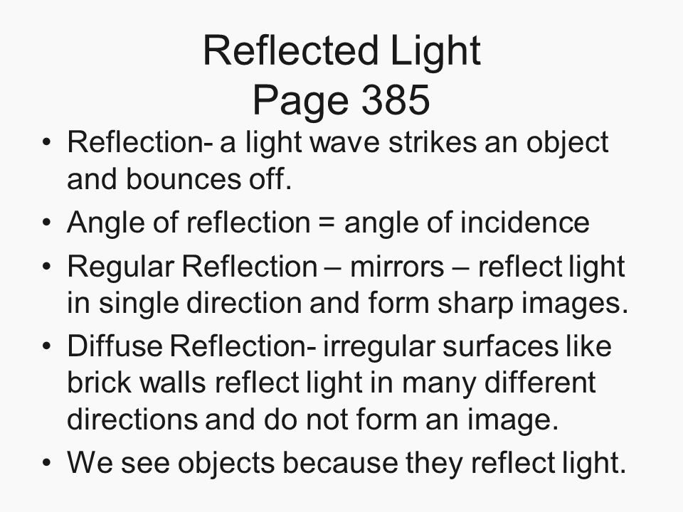 Reflected Light Page 385 Reflection- a light wave strikes an object and bounces off. Angle of reflection = angle of incidence Regular Reflection – mir