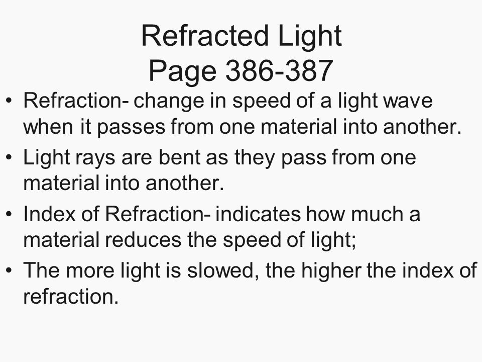Refracted Light Page 386-387 Refraction- change in speed of a light wave when it passes from one material into another. Light rays are bent as they pa