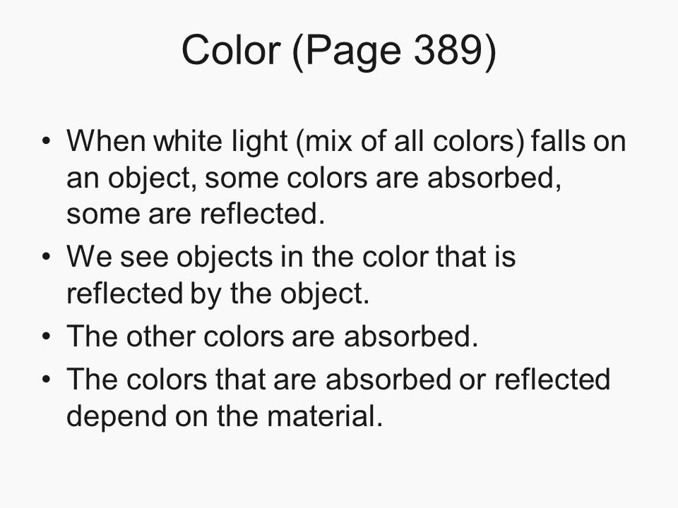 Color (Page 389) When white light (mix of all colors) falls on an object, some colors are absorbed, some are reflected. We see objects in the color th